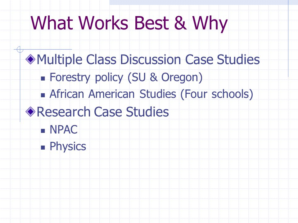 What Works Best & Why Multiple Class Discussion Case Studies Forestry policy (SU & Oregon) African American Studies (Four schools) Research Case Studies NPAC Physics