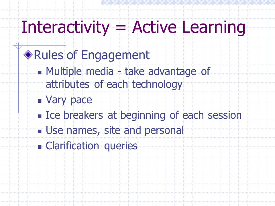 Interactivity = Active Learning Rules of Engagement Multiple media - take advantage of attributes of each technology Vary pace Ice breakers at beginning of each session Use names, site and personal Clarification queries