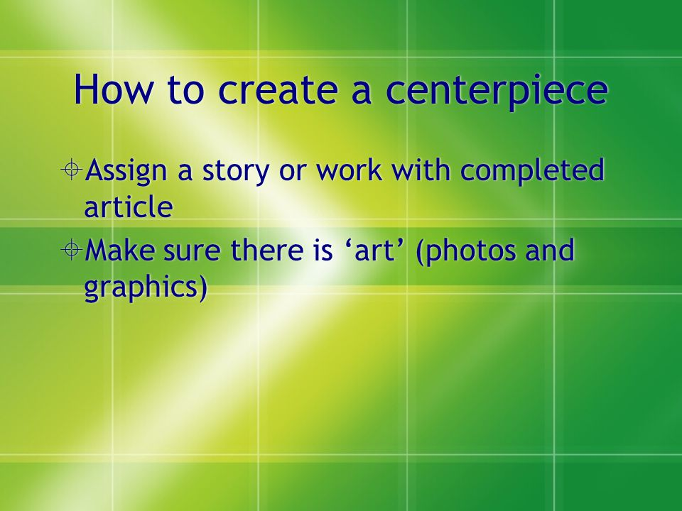 How to create a centerpiece  Assign a story or work with completed article  Make sure there is 'art' (photos and graphics)  Assign a story or work with completed article  Make sure there is 'art' (photos and graphics)