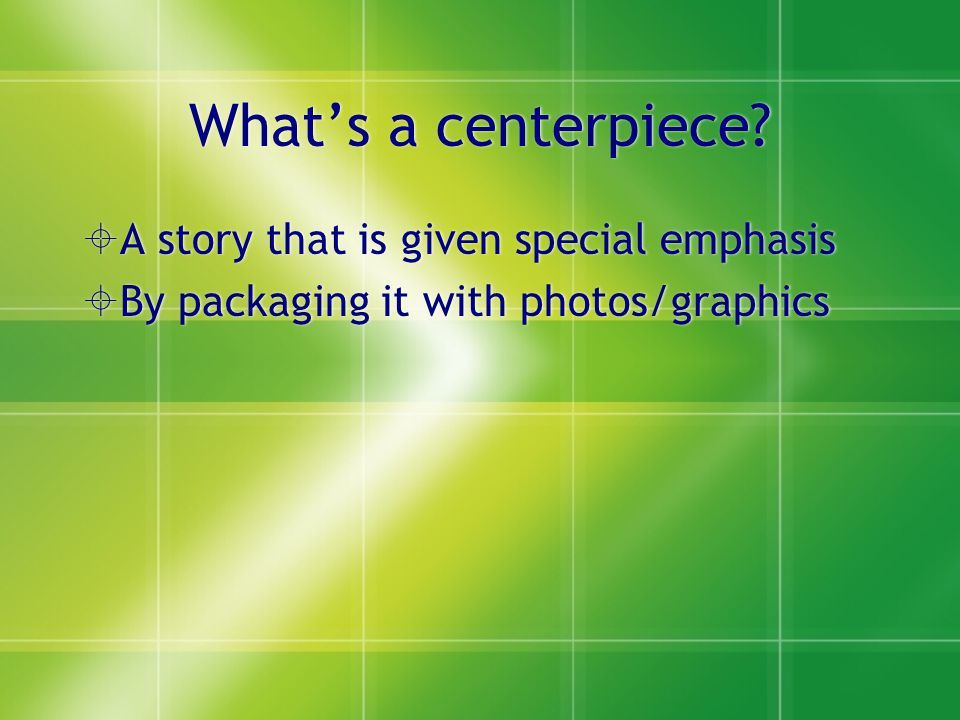 How to create a centerpiece  Assign a story or work with completed article  Make sure there is art (photos and graphics)  Assemble the ingredients into a MODULAR (i.e.