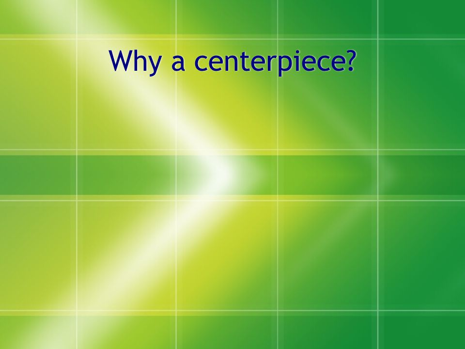 Why a centerpiece