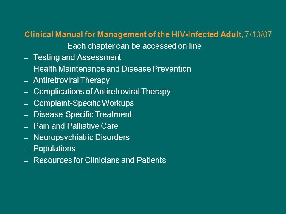 Clinical Manual for Management of the HIV-Infected Adult, 7/10/07 Each chapter can be accessed on line – Testing and Assessment – Health Maintenance and Disease Prevention – Antiretroviral Therapy – Complications of Antiretroviral Therapy – Complaint-Specific Workups – Disease-Specific Treatment – Pain and Palliative Care – Neuropsychiatric Disorders – Populations – Resources for Clinicians and Patients