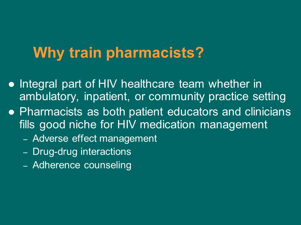 Why train pharmacists? Integral part of HIV healthcare team whether in ambulatory, inpatient, or community practice setting Pharmacists as both patien
