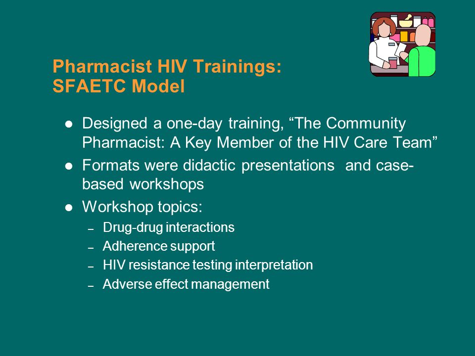 Pharmacist HIV Trainings: SFAETC Model Designed a one-day training, The Community Pharmacist: A Key Member of the HIV Care Team Formats were didactic presentations and case- based workshops Workshop topics: – Drug-drug interactions – Adherence support – HIV resistance testing interpretation – Adverse effect management