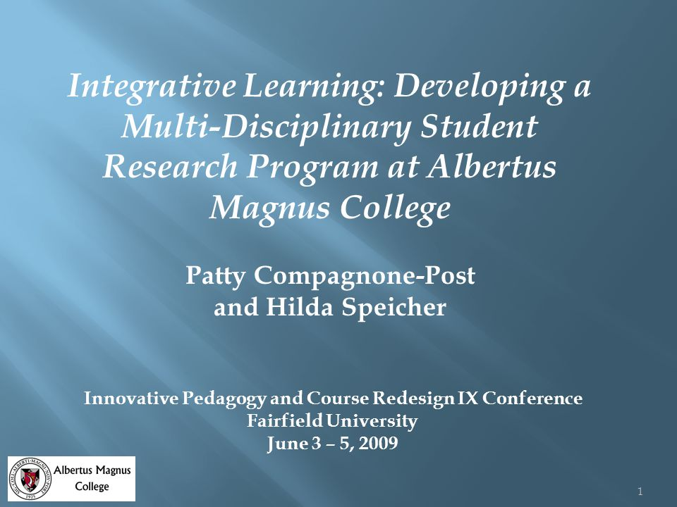 Integrative Learning: Developing a Multi-Disciplinary Student Research Program at Albertus Magnus College Patty Compagnone-Post and Hilda Speicher Innovative Pedagogy and Course Redesign IX Conference Fairfield University June 3 – 5, 2009 1