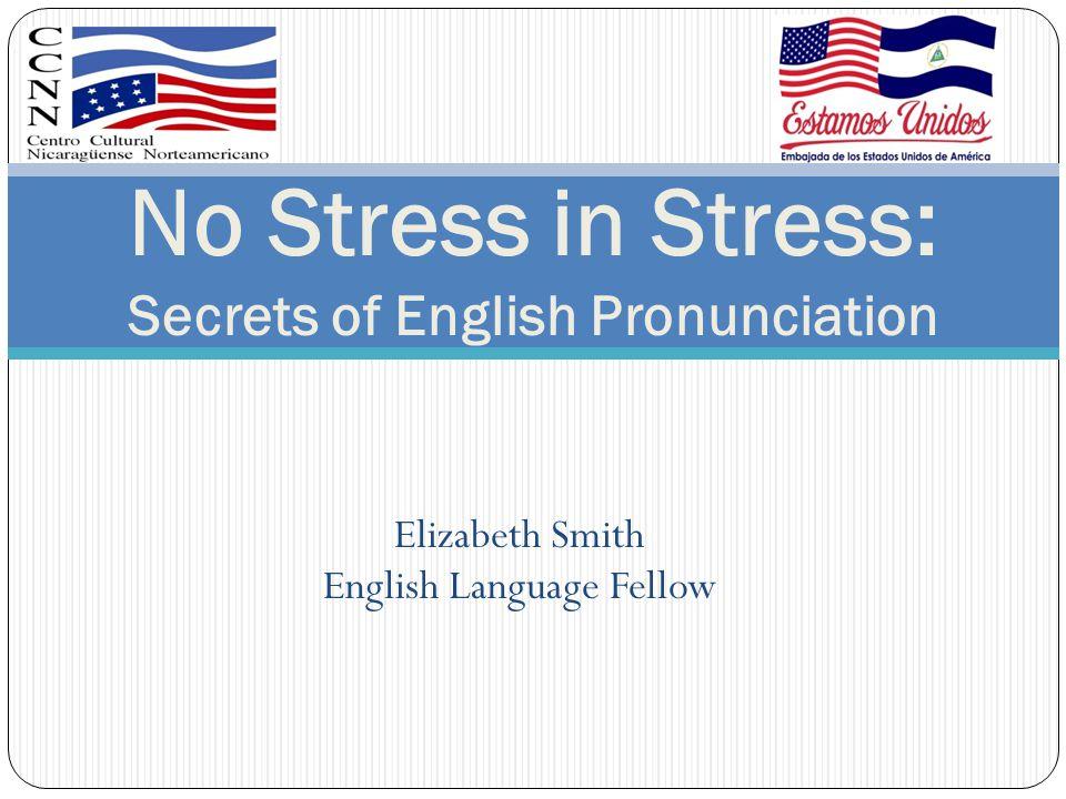 Elizabeth Smith English Language Fellow No Stress in Stress: Secrets of English Pronunciation