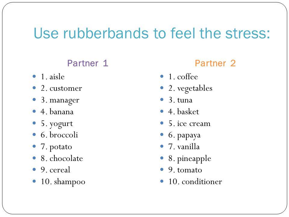 Use rubberbands to feel the stress: Partner 1Partner 2 1. aisle 2. customer 3. manager 4. banana 5. yogurt 6. broccoli 7. potato 8. chocolate 9. cerea