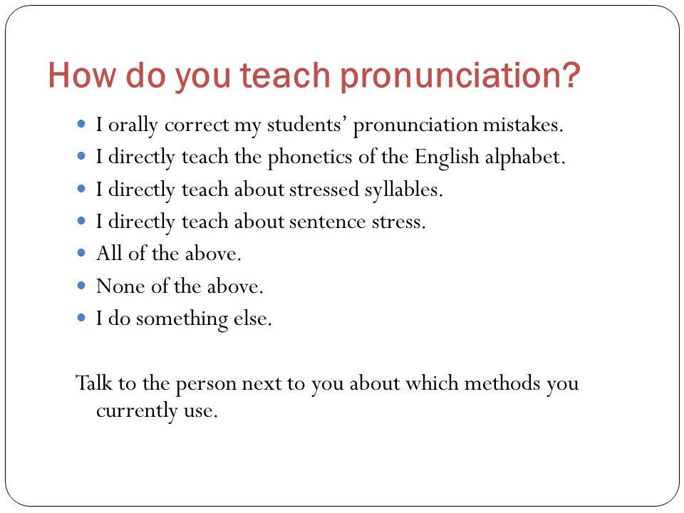 How do you teach pronunciation? I orally correct my students' pronunciation mistakes. I directly teach the phonetics of the English alphabet. I direct