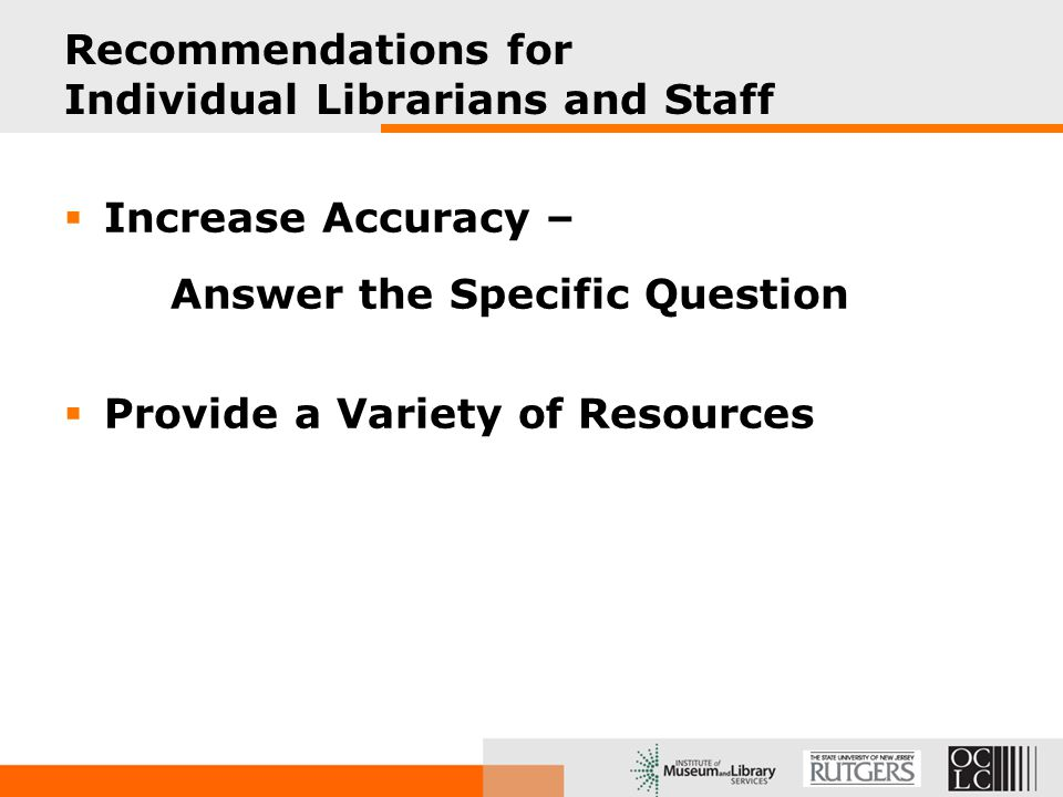 Recommendations for Individual Librarians and Staff  Increase Accuracy – Answer the Specific Question  Provide a Variety of Resources