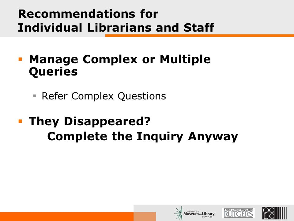 Recommendations for Individual Librarians and Staff  Manage Complex or Multiple Queries  Refer Complex Questions  They Disappeared.