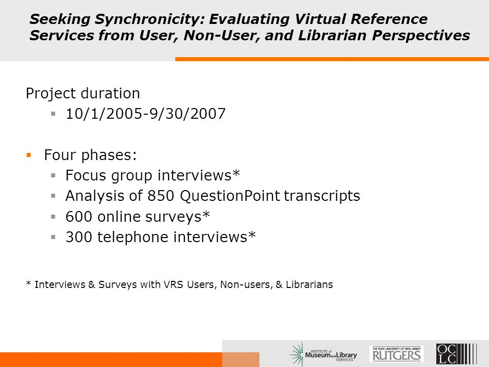 Seeking Synchronicity: Evaluating Virtual Reference Services from User, Non-User, and Librarian Perspectives Project duration  10/1/2005-9/30/2007  Four phases:  Focus group interviews*  Analysis of 850 QuestionPoint transcripts  600 online surveys*  300 telephone interviews* * Interviews & Surveys with VRS Users, Non-users, & Librarians