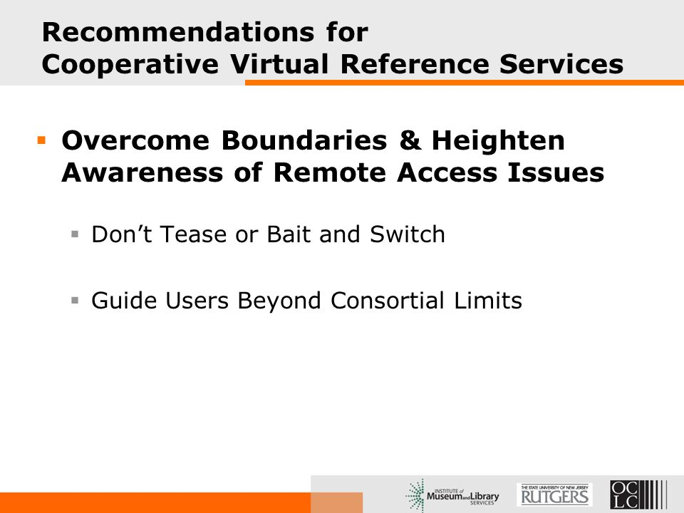 Recommendations for Cooperative Virtual Reference Services  Overcome Boundaries & Heighten Awareness of Remote Access Issues  Don't Tease or Bait and Switch  Guide Users Beyond Consortial Limits