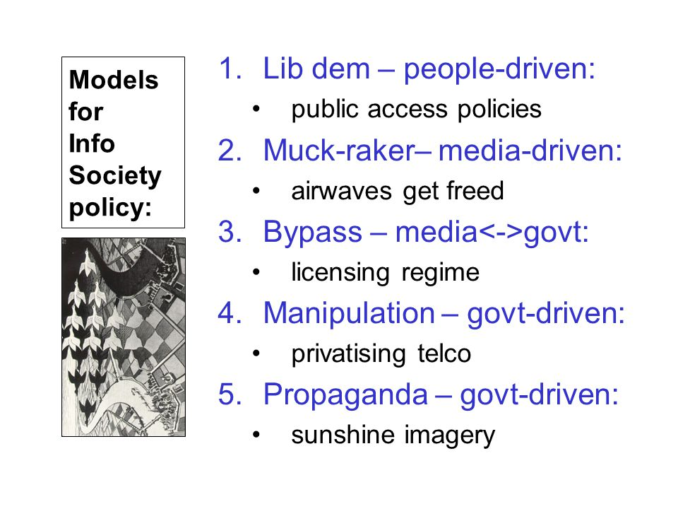 1.Lib dem – people-driven: public access policies 2.Muck-raker– media-driven: airwaves get freed 3.Bypass – media govt: licensing regime 4.Manipulation – govt-driven: privatising telco 5.Propaganda – govt-driven: sunshine imagery Models for Info Society policy: