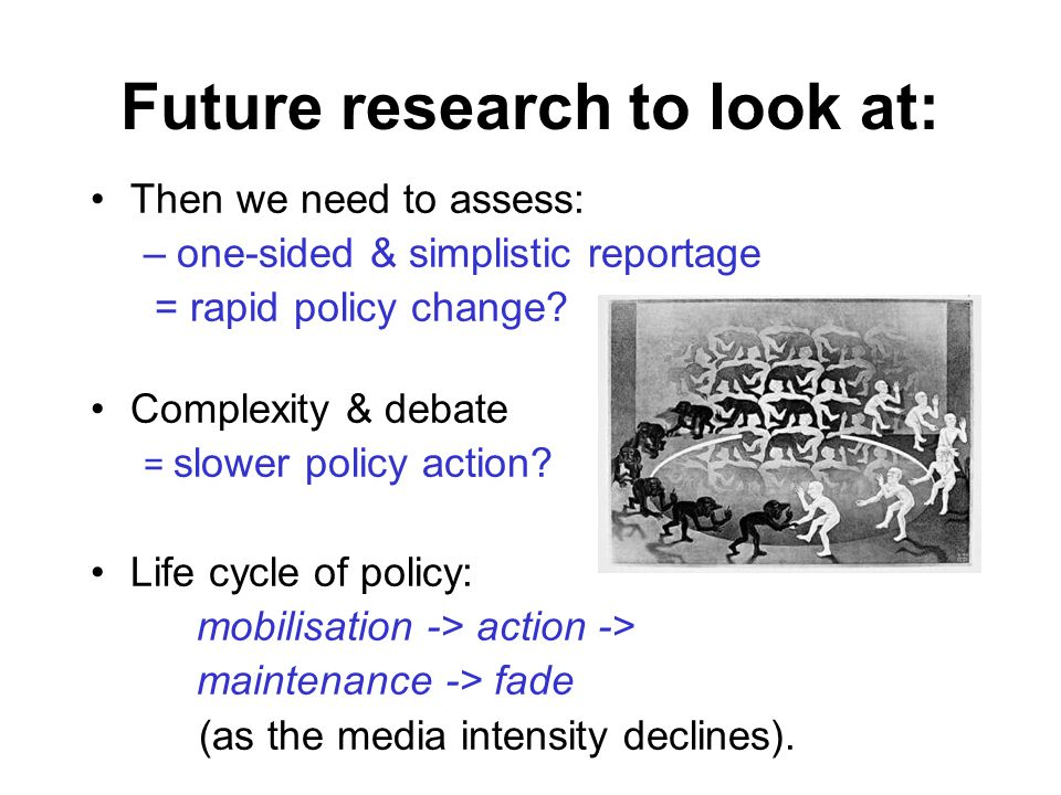 Future research to look at: Then we need to assess: –one-sided & simplistic reportage = rapid policy change.
