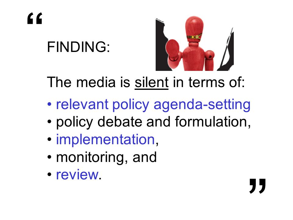 FINDING: The media is silent in terms of: relevant policy agenda-setting policy debate and formulation, implementation, monitoring, and review.