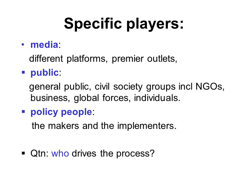Specific players: media: different platforms, premier outlets,  public: general public, civil society groups incl NGOs, business, global forces, individuals.