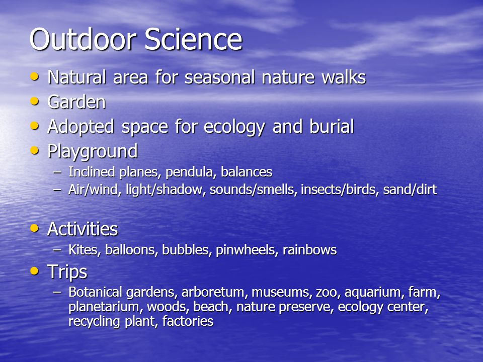 Outdoor Science Natural area for seasonal nature walks Natural area for seasonal nature walks Garden Garden Adopted space for ecology and burial Adopted space for ecology and burial Playground Playground –Inclined planes, pendula, balances –Air/wind, light/shadow, sounds/smells, insects/birds, sand/dirt Activities Activities –Kites, balloons, bubbles, pinwheels, rainbows Trips Trips –Botanical gardens, arboretum, museums, zoo, aquarium, farm, planetarium, woods, beach, nature preserve, ecology center, recycling plant, factories
