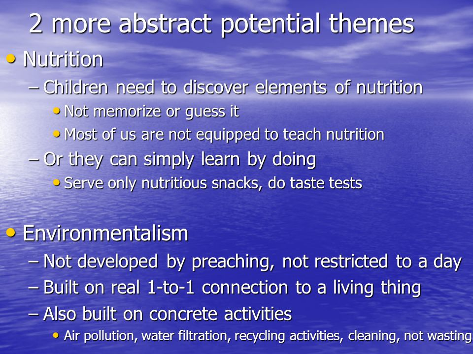 2 more abstract potential themes Nutrition Nutrition –Children need to discover elements of nutrition Not memorize or guess it Not memorize or guess it Most of us are not equipped to teach nutrition Most of us are not equipped to teach nutrition –Or they can simply learn by doing Serve only nutritious snacks, do taste tests Serve only nutritious snacks, do taste tests Environmentalism Environmentalism –Not developed by preaching, not restricted to a day –Built on real 1-to-1 connection to a living thing –Also built on concrete activities Air pollution, water filtration, recycling activities, cleaning, not wasting Air pollution, water filtration, recycling activities, cleaning, not wasting