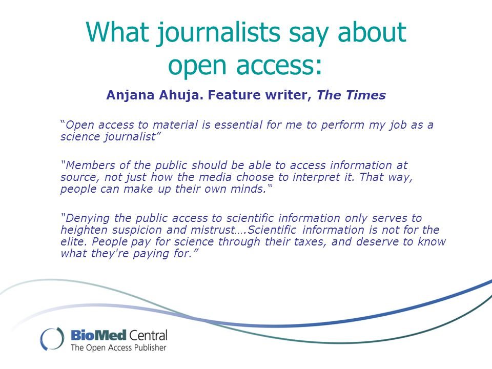 "What journalists say about open access: Anjana Ahuja. Feature writer, The Times ""Open access to material is essential for me to perform my job as a sc"