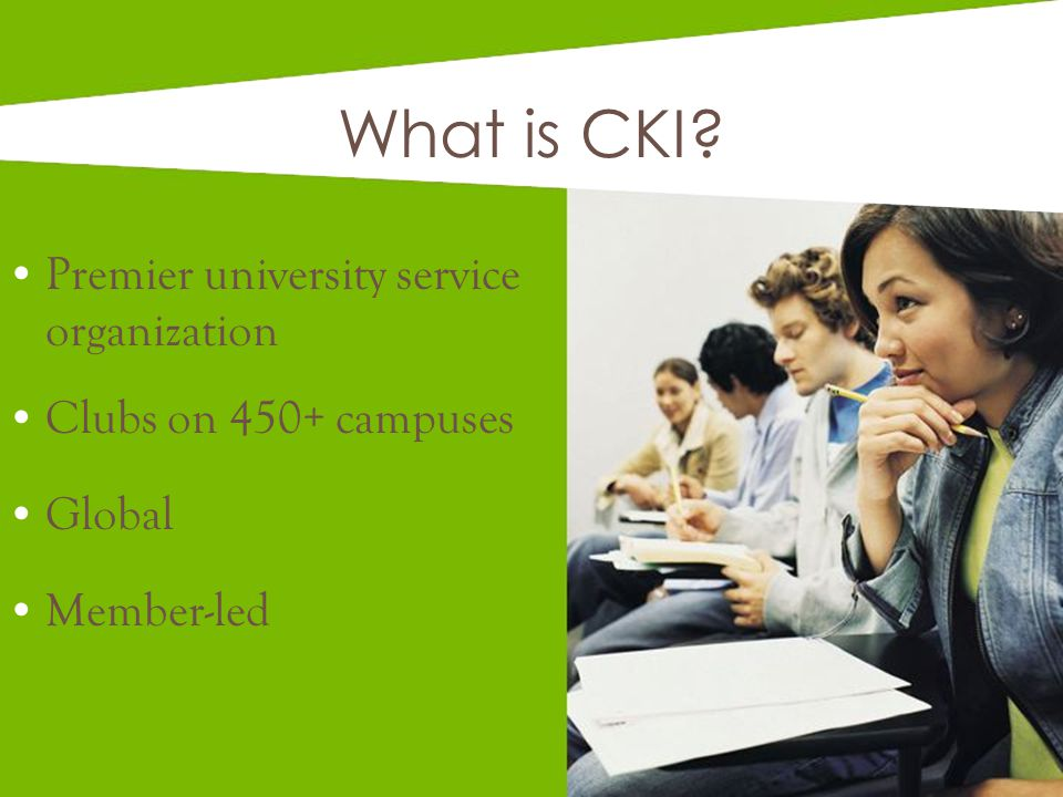 What is CKI? Premier university service organization Clubs on 450+ campuses Global Member-led