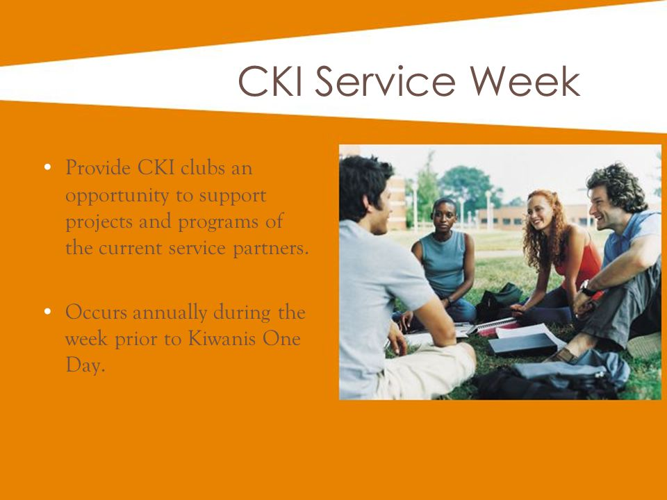 CKI Service Week Provide CKI clubs an opportunity to support projects and programs of the current service partners.