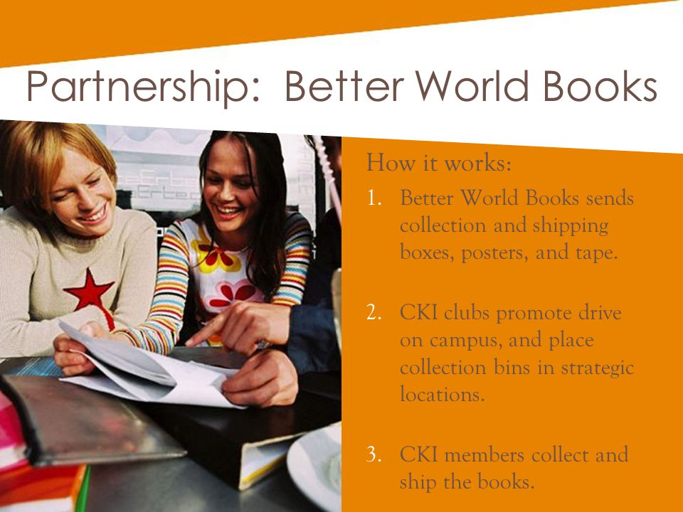 Partnership: Better World Books How it works: 1.Better World Books sends collection and shipping boxes, posters, and tape. 2.CKI clubs promote drive o