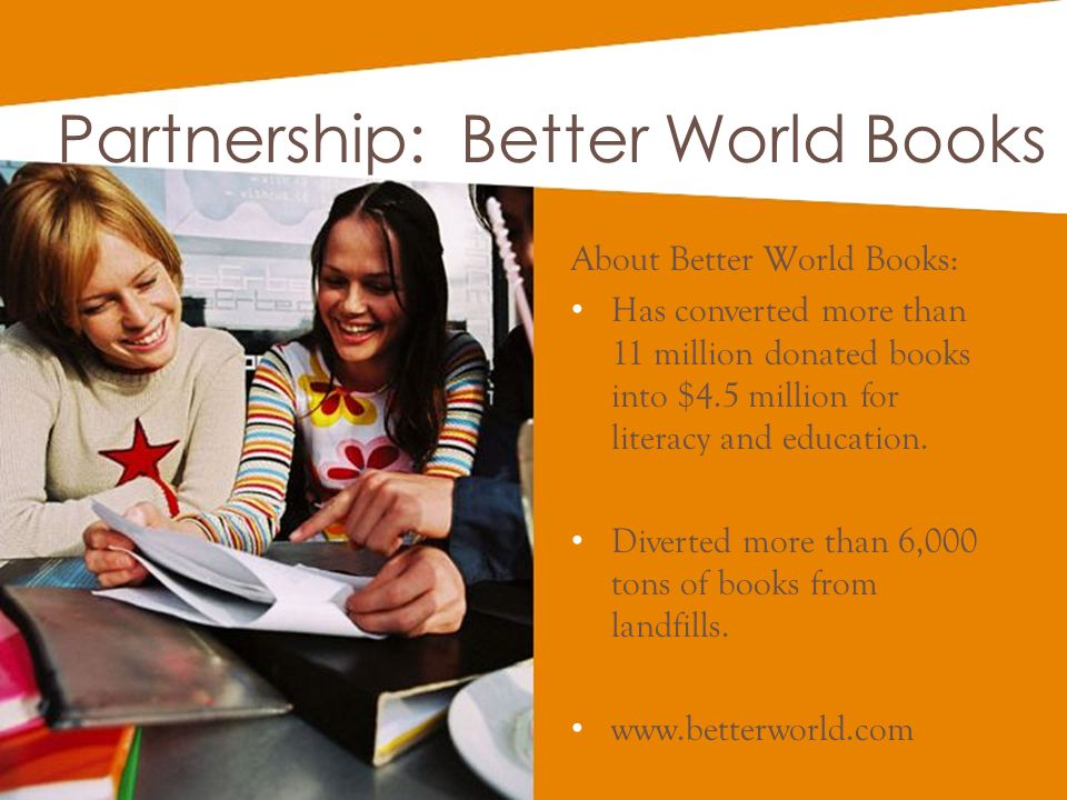 Partnership: Better World Books About Better World Books: Has converted more than 11 million donated books into $4.5 million for literacy and educatio