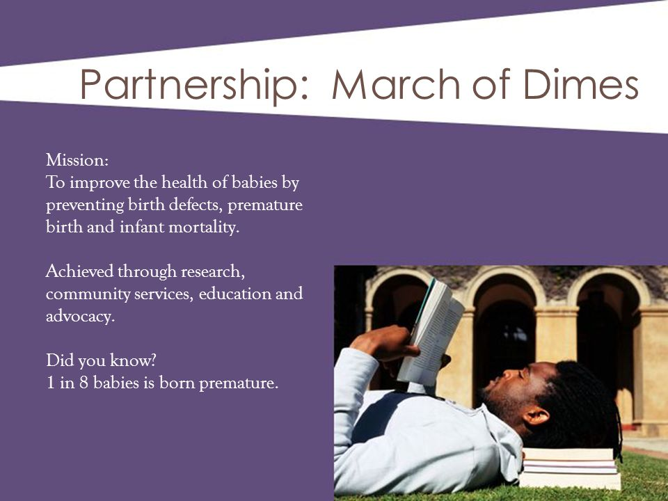Partnership: March of Dimes Mission: To improve the health of babies by preventing birth defects, premature birth and infant mortality. Achieved throu