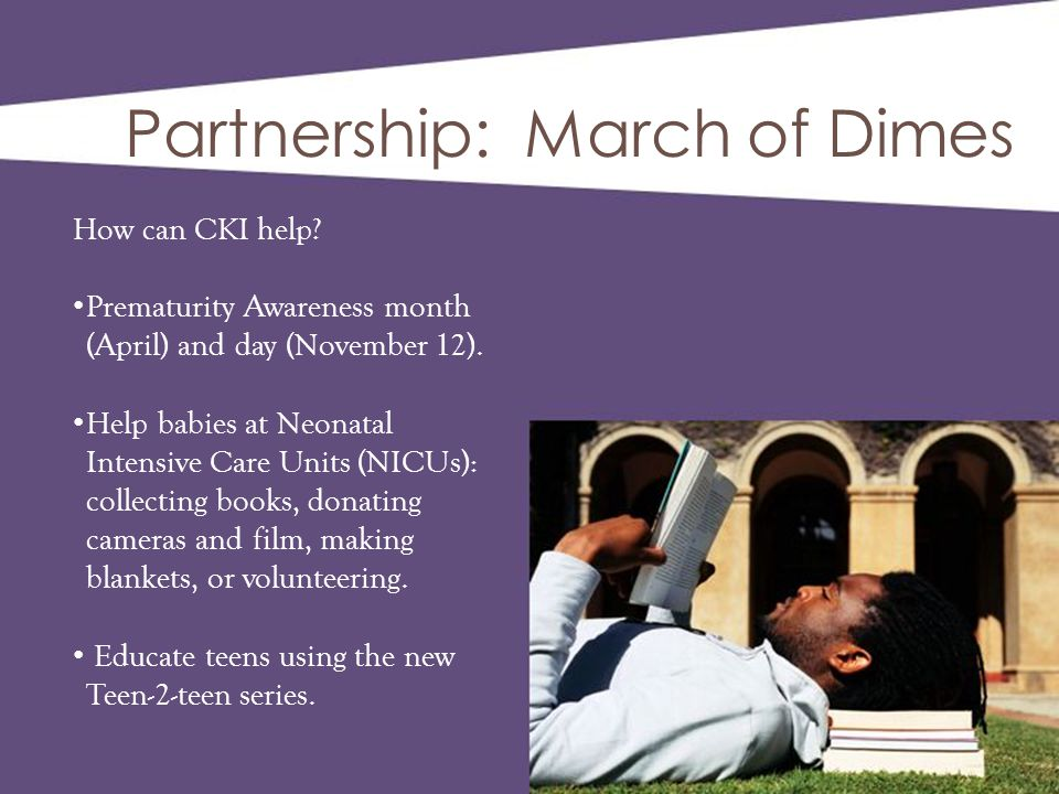 Partnership: March of Dimes How can CKI help? Prematurity Awareness month (April) and day (November 12). Help babies at Neonatal Intensive Care Units
