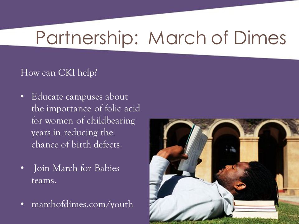 Partnership: March of Dimes How can CKI help? Educate campuses about the importance of folic acid for women of childbearing years in reducing the chan