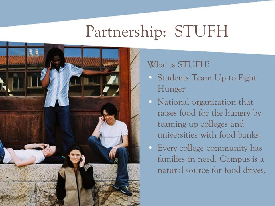 Partnership: STUFH What is STUFH? Students Team Up to Fight Hunger National organization that raises food for the hungry by teaming up colleges and un