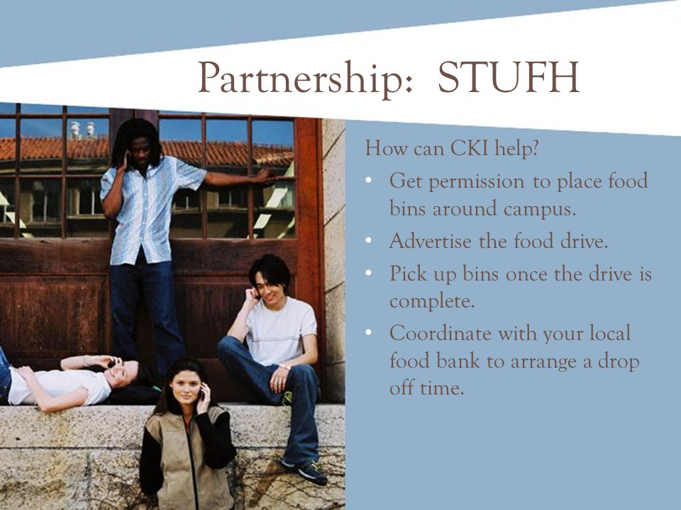 Partnership: STUFH How can CKI help? Get permission to place food bins around campus. Advertise the food drive. Pick up bins once the drive is complet