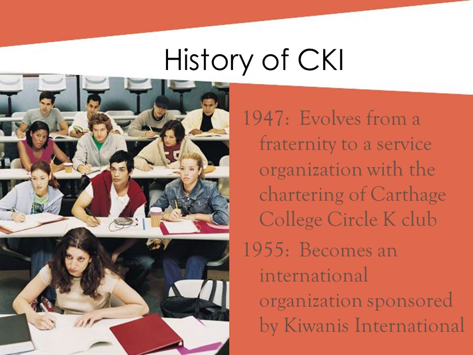 1947: Evolves from a fraternity to a service organization with the chartering of Carthage College Circle K club 1955: Becomes an international organization sponsored by Kiwanis International History of CKI