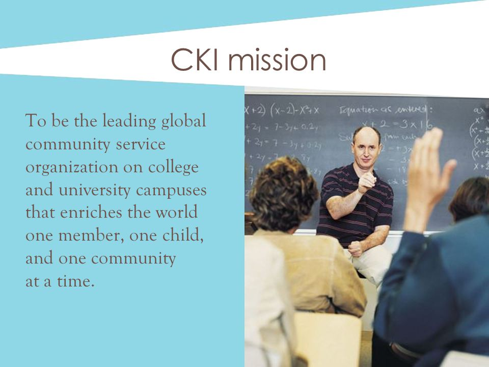 CKI mission To be the leading global community service organization on college and university campuses that enriches the world one member, one child, and one community at a time.