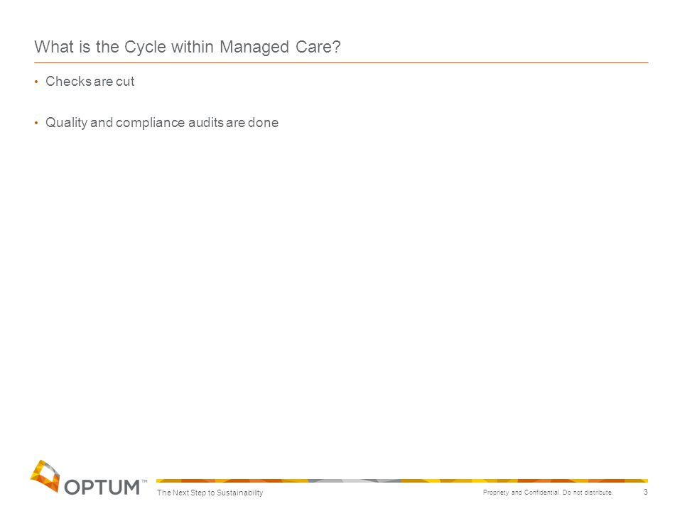 Propriety and Confidential. Do not distribute. 3 What is the Cycle within Managed Care? Checks are cut Quality and compliance audits are done The Next