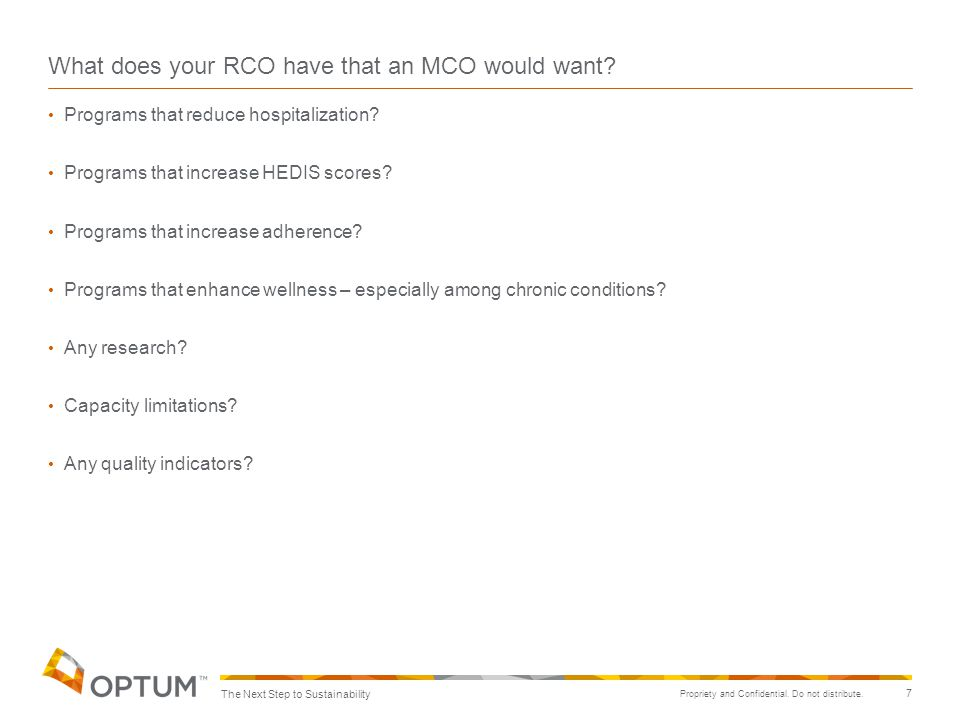 Propriety and Confidential. Do not distribute. 7 What does your RCO have that an MCO would want? Programs that reduce hospitalization? Programs that i