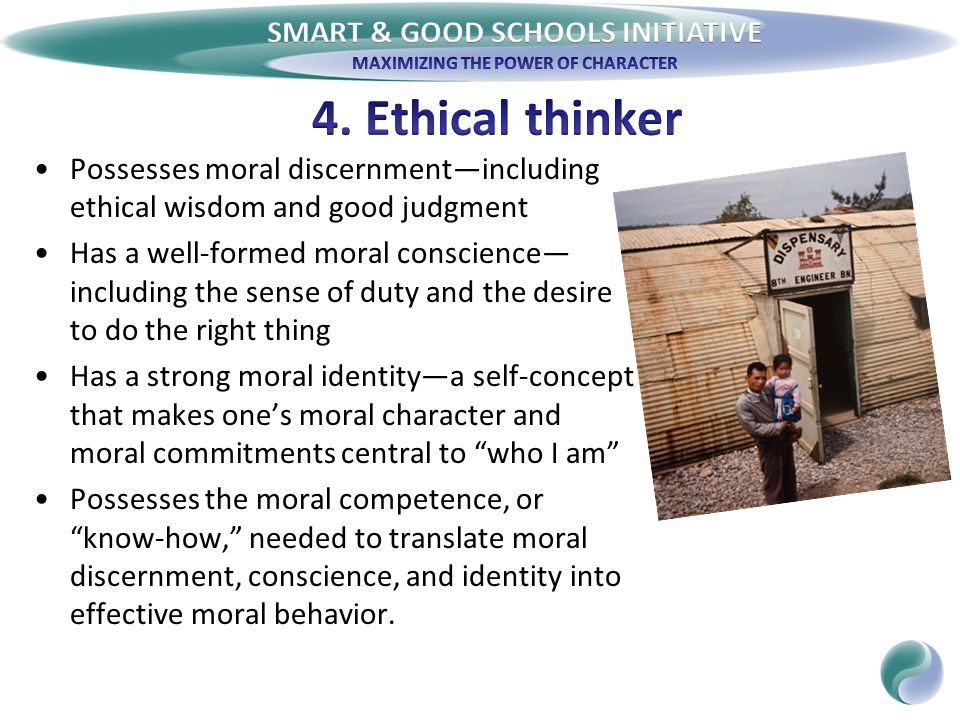 Possesses moral discernment—including ethical wisdom and good judgment Has a well-formed moral conscience— including the sense of duty and the desire to do the right thing Has a strong moral identity—a self-concept that makes one's moral character and moral commitments central to who I am Possesses the moral competence, or know-how, needed to translate moral discernment, conscience, and identity into effective moral behavior.