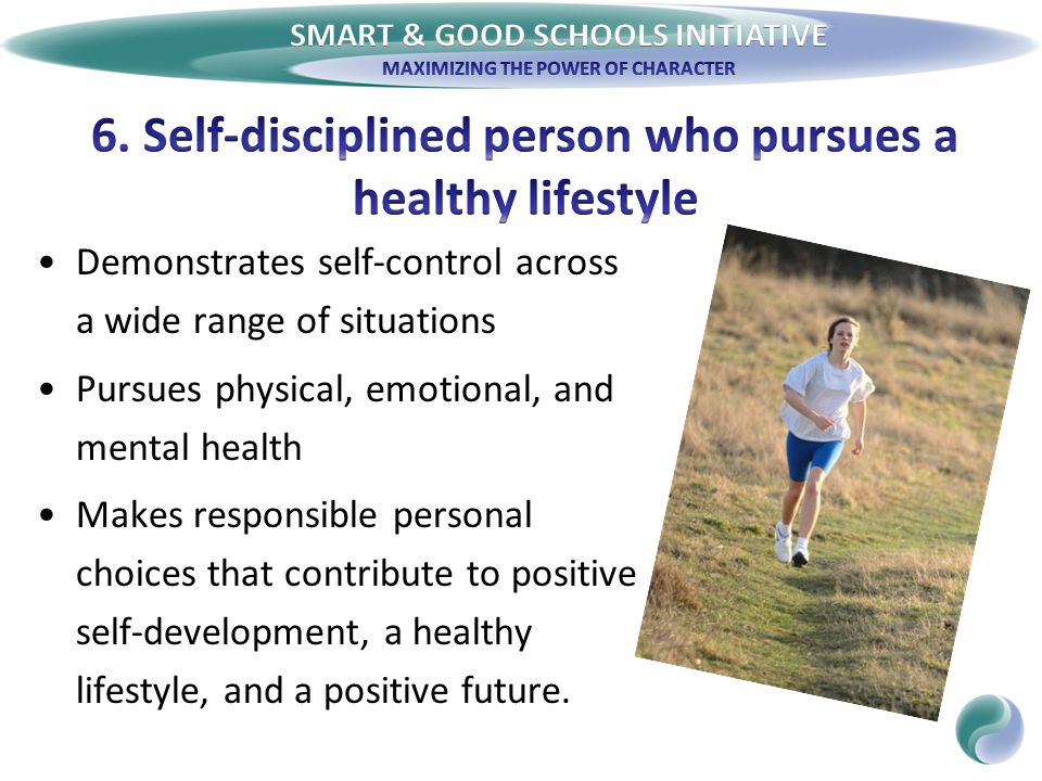 Demonstrates self-control across a wide range of situations Pursues physical, emotional, and mental health Makes responsible personal choices that contribute to positive self-development, a healthy lifestyle, and a positive future.