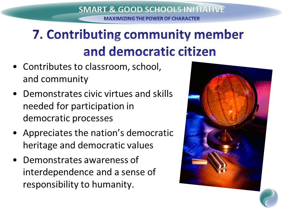 Contributes to classroom, school, and community Demonstrates civic virtues and skills needed for participation in democratic processes Appreciates the nation's democratic heritage and democratic values Demonstrates awareness of interdependence and a sense of responsibility to humanity.
