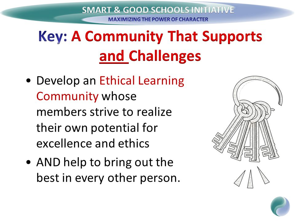 Develop an Ethical Learning Community whose members strive to realize their own potential for excellence and ethics AND help to bring out the best in every other person.