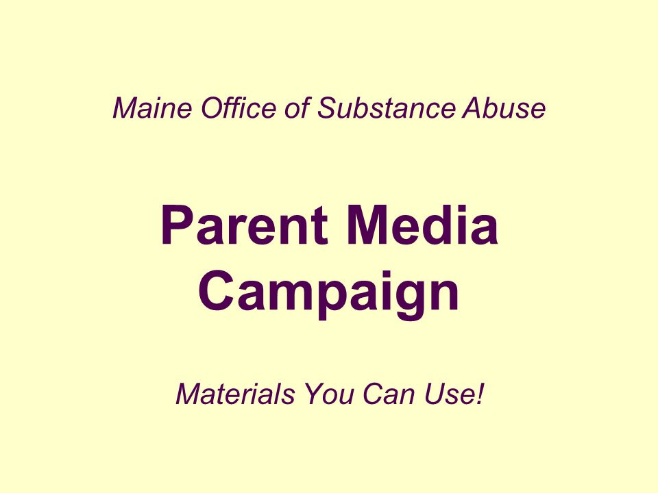 Maine Office of Substance Abuse Parent Media Campaign Materials You Can Use!