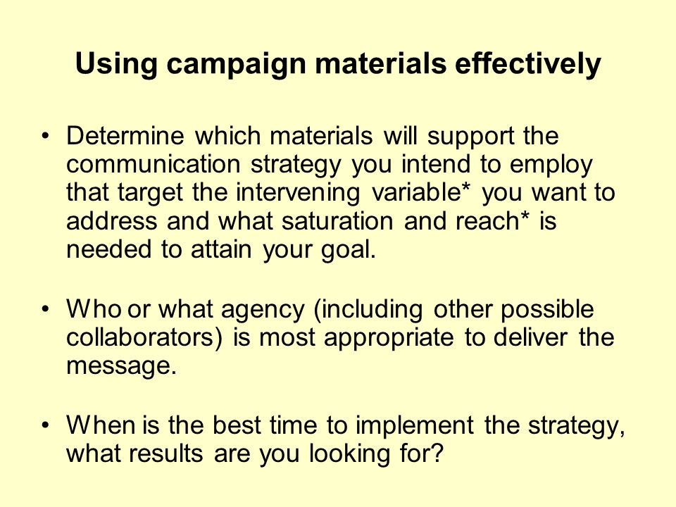 Using campaign materials effectively Determine which materials will support the communication strategy you intend to employ that target the intervenin