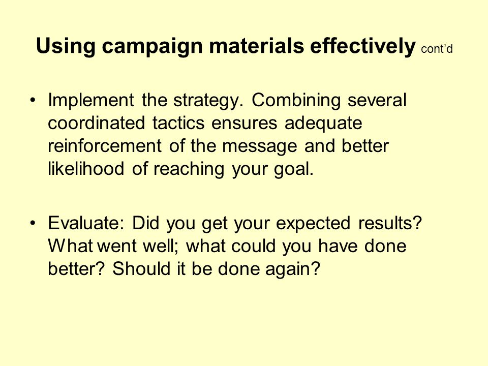 Using campaign materials effectively cont'd Implement the strategy. Combining several coordinated tactics ensures adequate reinforcement of the messag