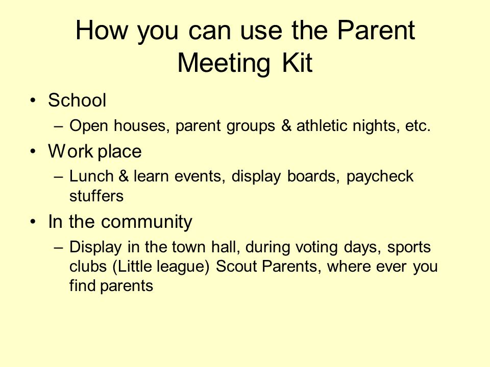 How you can use the Parent Meeting Kit School –Open houses, parent groups & athletic nights, etc. Work place –Lunch & learn events, display boards, pa