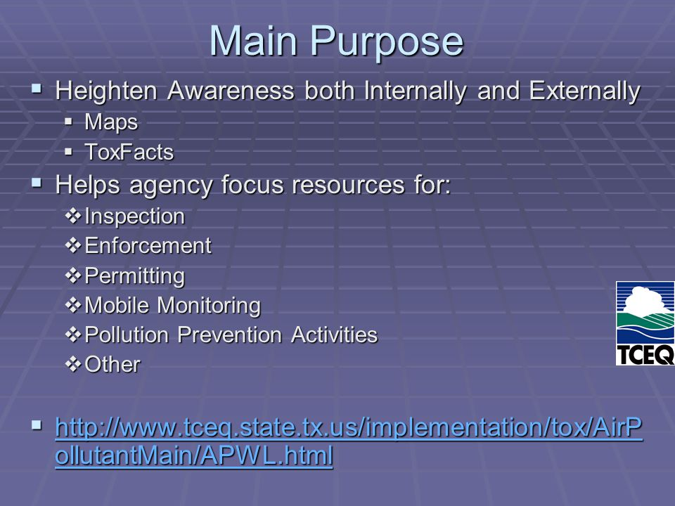 Main Purpose  Heighten Awareness both Internally and Externally  Maps  ToxFacts  Helps agency focus resources for:  Inspection  Enforcement  Permitting  Mobile Monitoring  Pollution Prevention Activities  Other  http://www.tceq.state.tx.us/implementation/tox/AirP ollutantMain/APWL.html http://www.tceq.state.tx.us/implementation/tox/AirP ollutantMain/APWL.html http://www.tceq.state.tx.us/implementation/tox/AirP ollutantMain/APWL.html