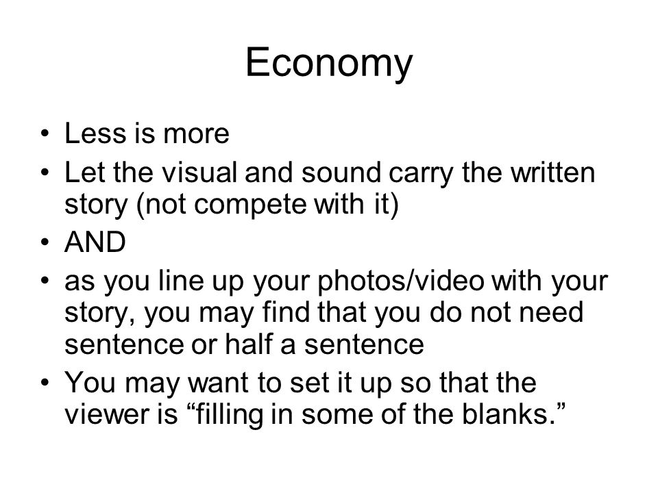 Economy Less is more Let the visual and sound carry the written story (not compete with it) AND as you line up your photos/video with your story, you may find that you do not need sentence or half a sentence You may want to set it up so that the viewer is filling in some of the blanks.
