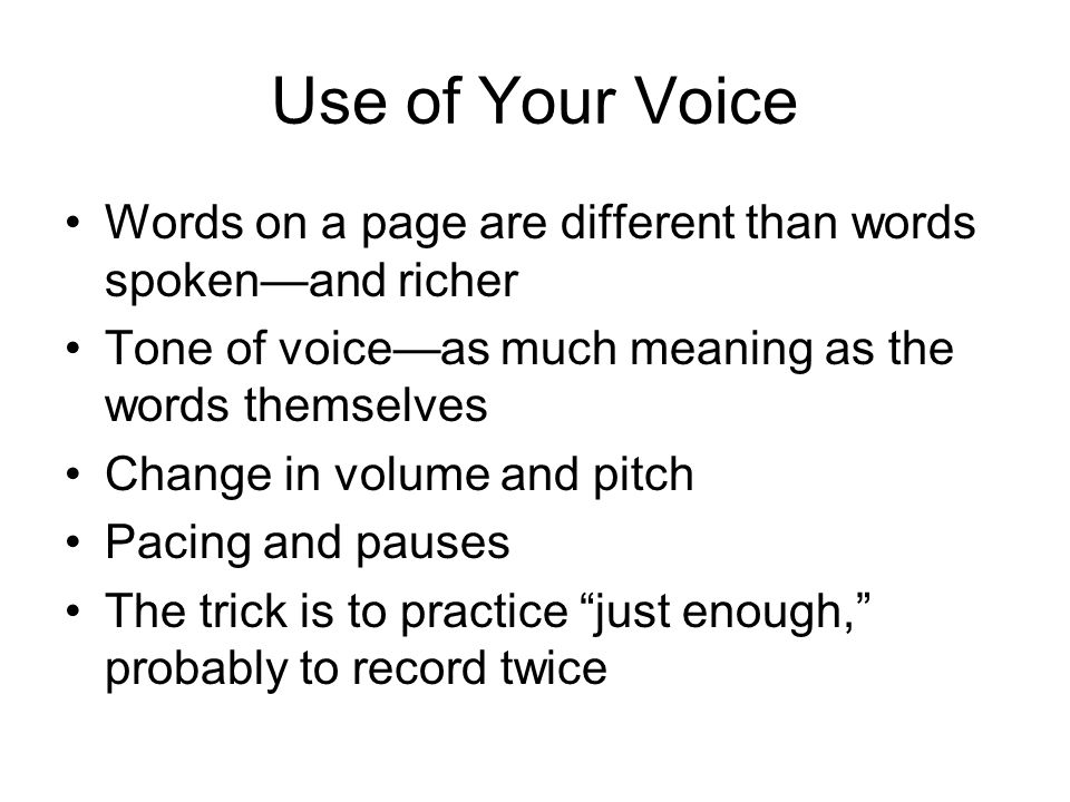 Use of Your Voice Words on a page are different than words spoken—and richer Tone of voice—as much meaning as the words themselves Change in volume and pitch Pacing and pauses The trick is to practice just enough, probably to record twice