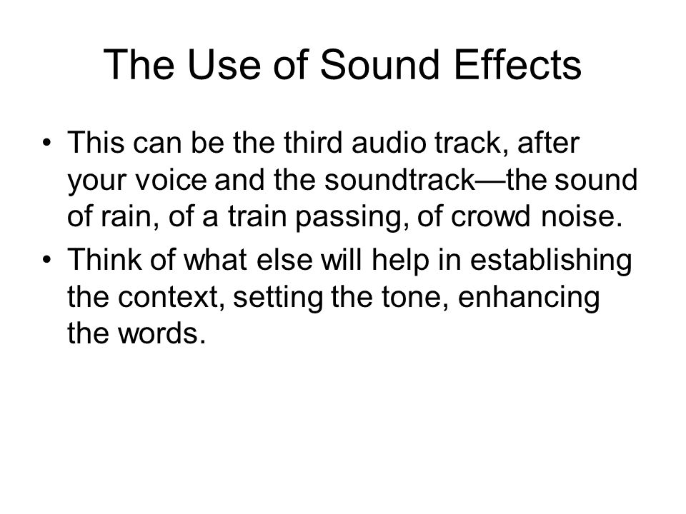 The Use of Sound Effects This can be the third audio track, after your voice and the soundtrack—the sound of rain, of a train passing, of crowd noise.