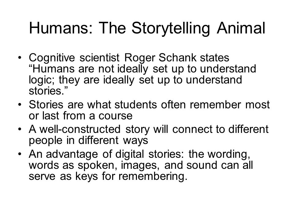 Humans: The Storytelling Animal Cognitive scientist Roger Schank states Humans are not ideally set up to understand logic; they are ideally set up to understand stories. Stories are what students often remember most or last from a course A well-constructed story will connect to different people in different ways An advantage of digital stories: the wording, words as spoken, images, and sound can all serve as keys for remembering.