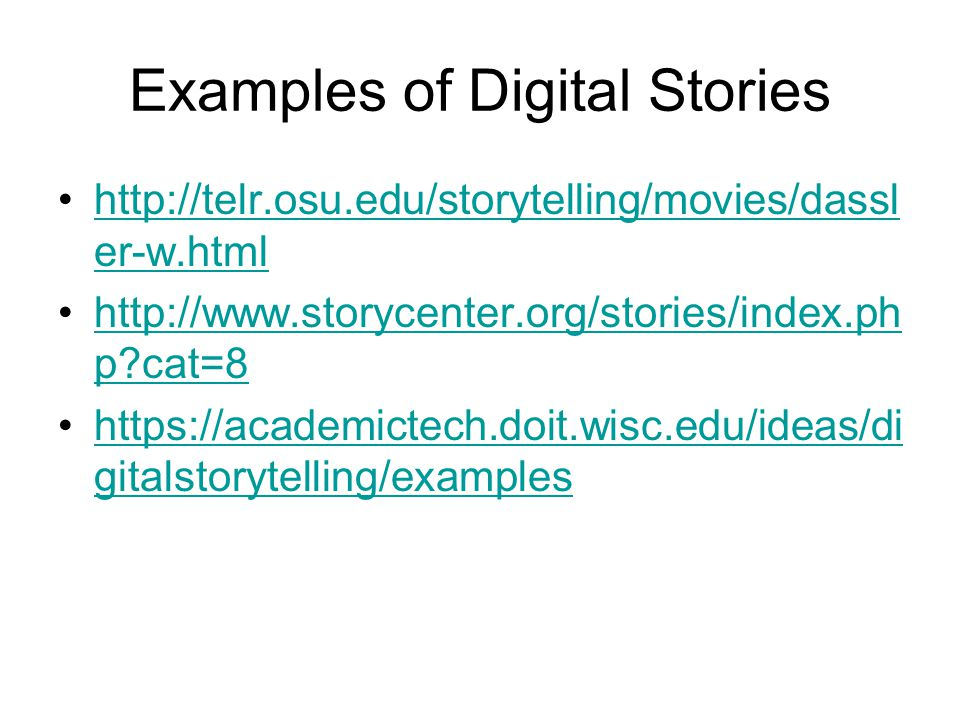 Examples of Digital Stories http://telr.osu.edu/storytelling/movies/dassl er-w.htmlhttp://telr.osu.edu/storytelling/movies/dassl er-w.html http://www.storycenter.org/stories/index.ph p cat=8http://www.storycenter.org/stories/index.ph p cat=8 https://academictech.doit.wisc.edu/ideas/di gitalstorytelling/exampleshttps://academictech.doit.wisc.edu/ideas/di gitalstorytelling/examples